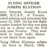 Obituary – Joseph Klatman is honoured on page 40 of the memorial book, CANADIAN JEWS IN WORLD WAR II, Part II: Casualties, compiled by David Rome for the Canadian Jewish Congress, Montreal, 1948.   This extract is provided courtesy of the Canadian Jewish Congress which holds the copyright for this volume.  For additional information about these archival records, please contact: The Canadian Jewish Congress National Archives  1590 Ave. Docteur Penfield, Montreal, Que. H3G 1C5 (Canada) telephone: 514-931-7531 ex. 2  facsimile:  514-931-0548  website:     www.cjc.ca