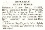 Obituary – Harry Segal is honoured on page 65 of the memorial book, CANADIAN JEWS IN WORLD WAR II, Part II: Casualties, compiled by David Rome for the Canadian Jewish Congress, Montreal, 1948.   This extract is provided courtesy of the Canadian Jewish Congress which holds the copyright for this volume.  For additional information about these archival records, please contact: The Canadian Jewish Congress National Archives  1590 Ave. Docteur Penfield, Montreal, Que. H3G 1C5 (Canada) telephone: 514-931-7531 ex. 2  facsimile:  514-931-0548  website:     www.cjc.ca