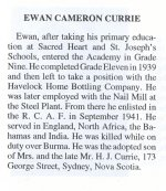 Extract from the Sydney Academy – From the Sydney Academy Memorial booklet, published by the Student's Assembly in memory of former students who served during the Second World War.  The booklet was compiled by Jack Wilcox, class of 1946 and Donald Trivett, class of 1947. Additional Information courtesy of Floyd Williston: WO2 Ewan Cameron Currie, age 25, was killed on December 7, 1943, when the160 Squadron Liberator (BZ885), in which he was wireless-air-gunner, suddenly dived to the ground, at Sigerya, Ceylon. They had just taken off on an anti-submarine patrol. Their full load of depth charges exploded on impact, and there were no survivors. The crew was buried in the Kandy (Sri Lanka) War Cemetery.