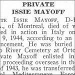 Obituary – Issie Mayoff is honoured on page 48 of the memorial book, CANADIAN JEWS IN WORLD WAR II, Part II: Casualties, compiled by David Rome for the Canadian Jewish Congress, Montreal, 1948.   This extract is provided courtesy of the Canadian Jewish Congress which holds the copyright for this volume.  For additional information about these archival records, please contact: The Canadian Jewish Congress National Archives  1590 Ave. Docteur Penfield, Montreal, Que. H3G 1C5 (Canada) telephone: 514-931-7531 ex. 2  facsimile:  514-931-0548  website:     www.cjc.ca