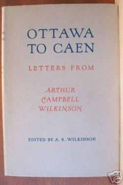 Book – Ottawa to Caen; Letters from Arthur Campbell Wilkinson (Hardcover) edited by Alta R. Wilkinson, Tower Books 1947  Mrs. Wilkinson's nineteen year old son Arthur Campbell Wilkinson was a member of the first Canadian contingent that sailed for England in 1939. He was killed at Caen, France in July 1944. During that four-and-a-half-year period he wrote scores of letters home. They are preserved in this volume, just as he wrote them, arranged by his mother. 124 pp. Ill.