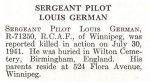 Obituary – Louis German is honoured on page 27 of the memorial book, CANADIAN JEWS IN WORLD WAR II, Part II: Casualties, compiled by David Rome for the Canadian Jewish Congress, Montreal, 1948.   This extract is provided courtesy of the Canadian Jewish Congress which holds the copyright for this volume.  For additional information about these archival records, please contact: The Canadian Jewish Congress National Archives  1590 Ave. Docteur Penfield, Montreal, Que. H3G 1C5 (Canada) telephone: 514-931-7531 ex. 2  facsimile:  514-931-0548  website:     www.cjc.ca