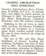 Obituary – Saul Endleman is honoured on page 20 of the memorial book, CANADIAN JEWS IN WORLD WAR II, Part II: Casualties, compiled by David Rome for the Canadian Jewish Congress, Montreal, 1948.   This extract is provided courtesy of the Canadian Jewish Congress which holds the copyright for this volume.  For additional information about these archival records, please contact: The Canadian Jewish Congress National Archives  1590 Ave. Docteur Penfield, Montreal, Que. H3G 1C5 (Canada) telephone: 514-931-7531 ex. 2  facsimile:  514-931-0548  website:     www.cjc.ca