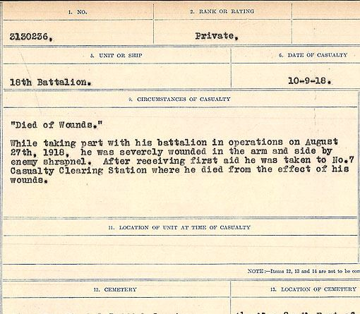 """Circumstances of death registers – """"Died of Wounds"""" While taking part with his battalion in operations on August 27th, 1918, he was severely wounded in the arm and side by enemy shrapnel. After receiving first aid he was taken to No. 7 Casualty Clearing Station where he died from the effect of his wounds.  Contributed by E.Edwards www.18thbattalioncef.wordpress.com"""