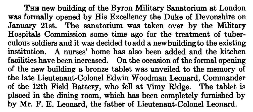 Newspaper Clipping – On the occasion of the formal opening of the new building of the Byron Military Sanatorium at London by His Excellency the Duke of Devonshire on January 21st, 1917.  A nurses' home was added and the kitchen facilities were increased. A bronze tablet was unveiled to the memory of the late Lieutenant-Colonel Edwin Woodman Leonard, Commander of the 12th Field Battery, who fell at Vimy Ridge. The tablet is placed in the dining room, which has been completely furnished by by Mr. F. E. Leonard, the father of Lieutenant-Colonel Leonard.