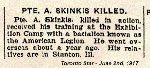 Newspaper Clipping – Pte. Skinkis indicated on his military attestation that he was born in Russia.  This response could indicate birth in one of the many countries that were at that time located within the Russian Empire.  His next-of-kin was his brother in Stanton, Illinois.  Pte. Skinkis initially enlisted with an American Legion unit - the 97th Battalion. The American Legion units in Canada attracted men who were born in the United States or with American connections.  These units were later broken up to reinforce other units at the front. His military attestation was completed in Windsor, Ontario, on May 2nd, 1916.
